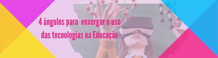 4 Ângulos para Enxergar o Uso das Tecnologias na Educação